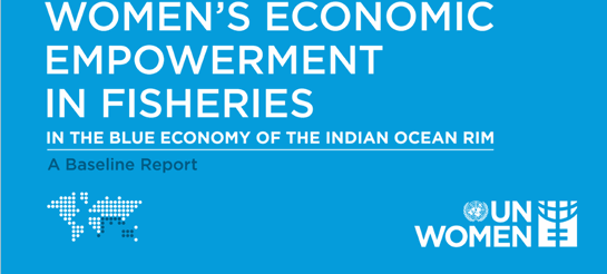 UN Women-IORA Report Launched: Women's Economic Empowerment in Fisheries